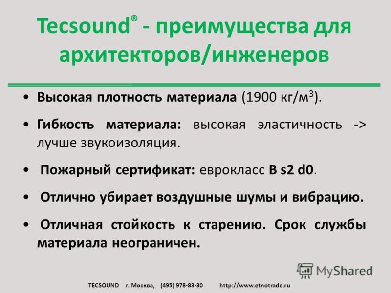Tecsound ® - преимущества для архитекторов/инженеров Высокая плотность материала (1900 кг/м 3 ). Гибкость материала: высокая эластичность -> лучше звукоизоляция. Пожарный сертификат: еврокласс B s2 d0. Отлично убирает воздушные шумы и вибрацию. Отлич