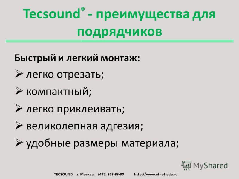 Tecsound ® - преимущества для подрядчиков Быстрый и легкий монтаж: легко отрезать; компактный; легко приклеивать; великолепная адгезия; удобные размеры материала; TECSOUND г. Москва, (495) 978-83-30 http://www.etnotrade.ru