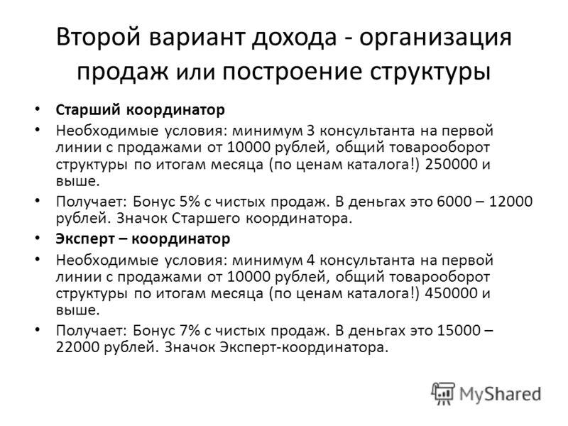 Старший координатор Необходимые условия: минимум 3 консультанта на первой линии с продажами от 10000 рублей, общий товарооборот структуры по итогам месяца (по ценам каталога!) 250000 и выше. Получает: Бонус 5% с чистых продаж. В деньгах это 6000 – 12