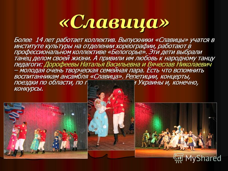 «Славица» Более 14 лет работает коллектив. Выпускники «Славицы» учатся в институте культуры на отделении хореографии, работают в профессиональном коллективе «Белогорье». Эти дети выбрали танец делом своей жизни. А привили им любовь к народному танцу