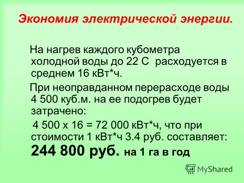 Экономия электрической энергии. На нагрев каждого кубометра холодной воды до 22 С расходуется в среднем 16 кВт*ч. При неоправданном перерасходе воды 4 500 куб.м. на ее подогрев будет затрачено: 4 500 х 16 = 72 000 кВт*ч, что при стоимости 1 кВт*ч 3.4