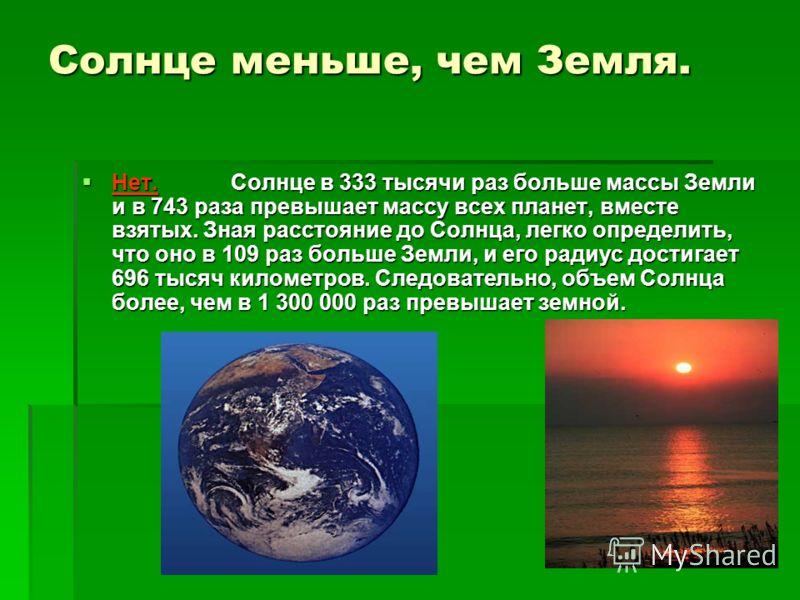 Солнце меньше, чем Земля. Нет. Солнце в 333 тысячи раз больше массы Земли и в 743 раза превышает массу всех планет, вместе взятых. Зная расстояние до Солнца, легко определить, что оно в 109 раз больше Земли, и его радиус достигает 696 тысяч километро