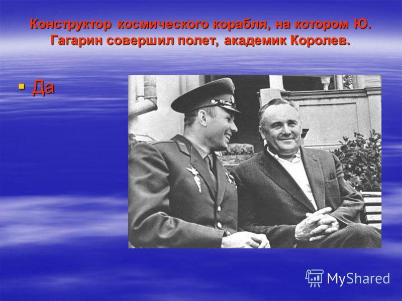Конструктор космического корабля, на котором Ю. Гагарин совершил полет, академик Королев. Да Да