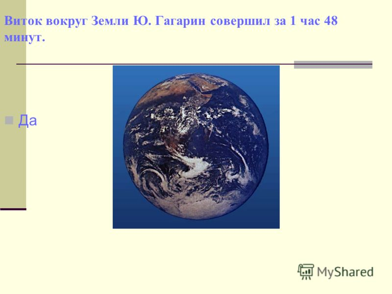 Виток вокруг Земли Ю. Гагарин совершил за 1 час 48 минут. Да