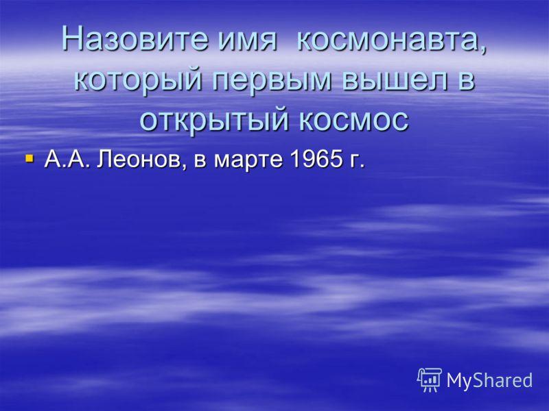 Назовите имя космонавта, который первым вышел в открытый космос А.А. Леонов, в марте 1965 г. А.А. Леонов, в марте 1965 г.