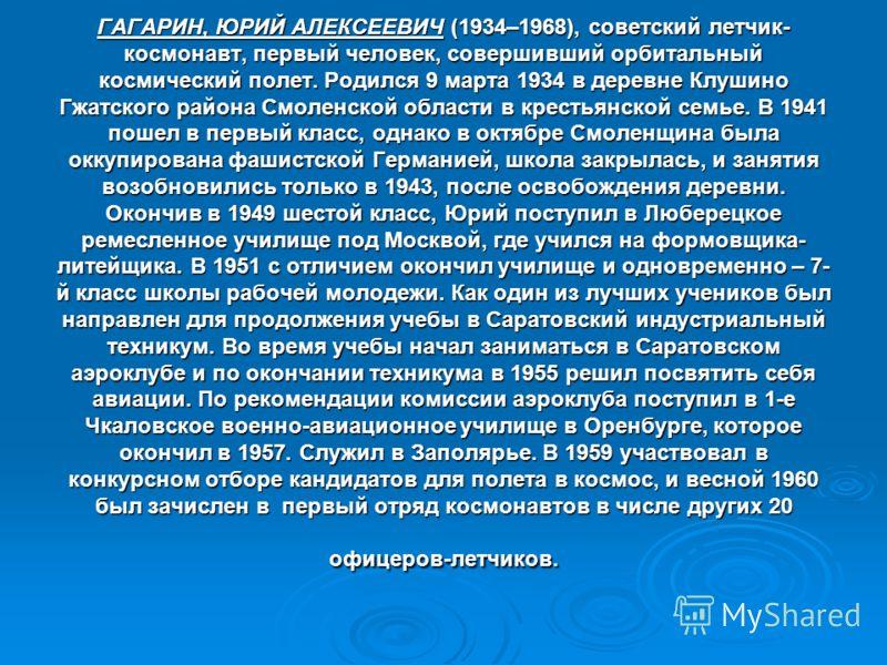 ГАГАРИН, ЮРИЙ АЛЕКСЕЕВИЧ (1934–1968), советский летчик- космонавт, первый человек, совершивший орбитальный космический полет. Родился 9 марта 1934 в деревне Клушино Гжатского района Смоленской области в крестьянской семье. В 1941 пошел в первый класс