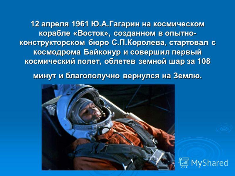 12 апреля 1961 Ю.А.Гагарин на космическом корабле «Восток», созданном в опытно- конструкторском бюро С.П.Королева, стартовал с космодрома Байконур и совершил первый космический полет, облетев земной шар за 108 минут и благополучно вернулся на Землю.