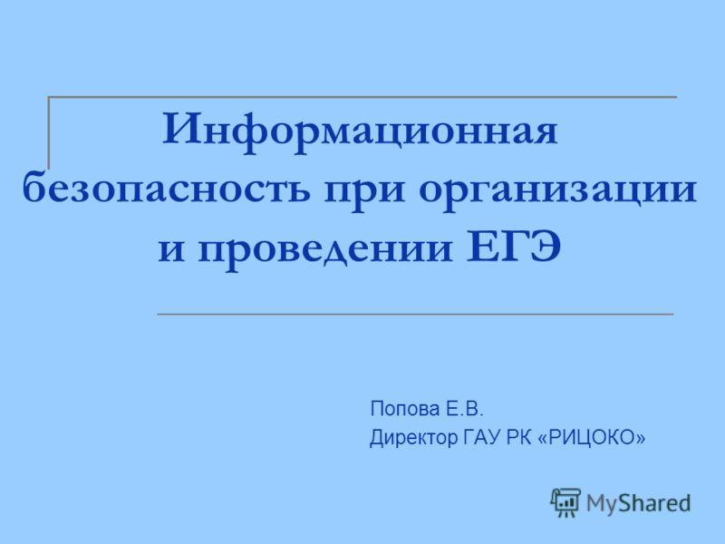 Информационная безопасность при организации и проведении ЕГЭ Попова Е.В. Директор ГАУ РК «РИЦОКО»