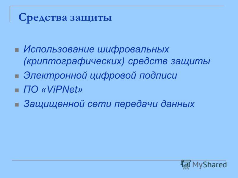 Средства защиты Использование шифровальных (криптографических) средств защиты Электронной цифровой подписи ПО «ViPNet» Защищенной сети передачи данных