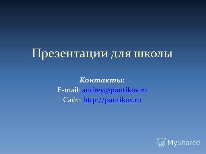 Презентации для школы Контакты: E-mail: andrey@pantikov.ruandrey@pantikov.ru Сайт: http://pantikov.ruhttp://pantikov.ru