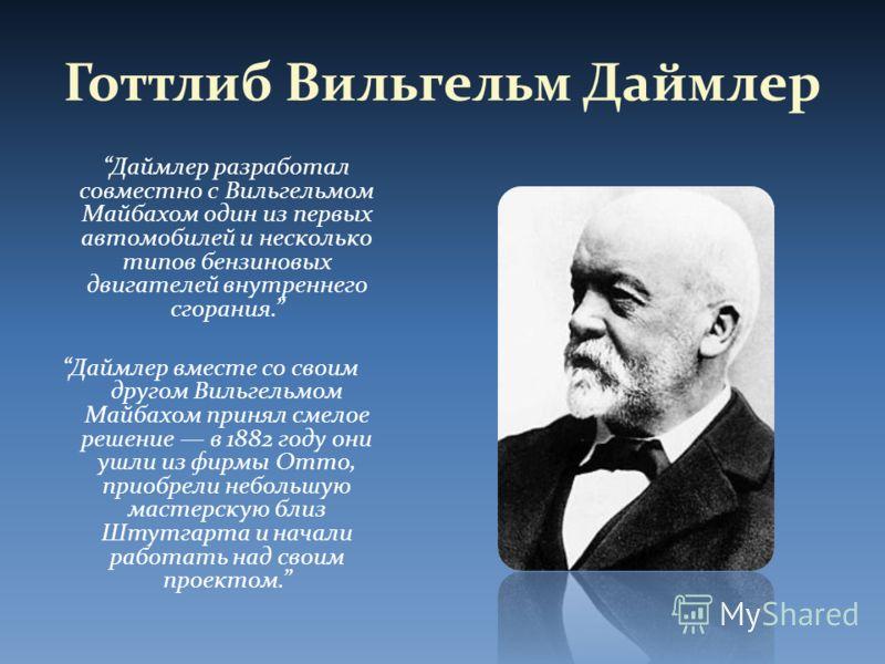 Готтлиб Вильгельм Даймлер Даймлер разработал совместно с Вильгельмом Майбахом один из первых автомобилей и несколько типов бензиновых двигателей внутреннего сгорания. Даймлер вместе со своим другом Вильгельмом Майбахом принял смелое решение в 1882 го