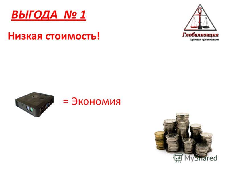 ВЫГОДА 1 = Экономия Низкая стоимость!