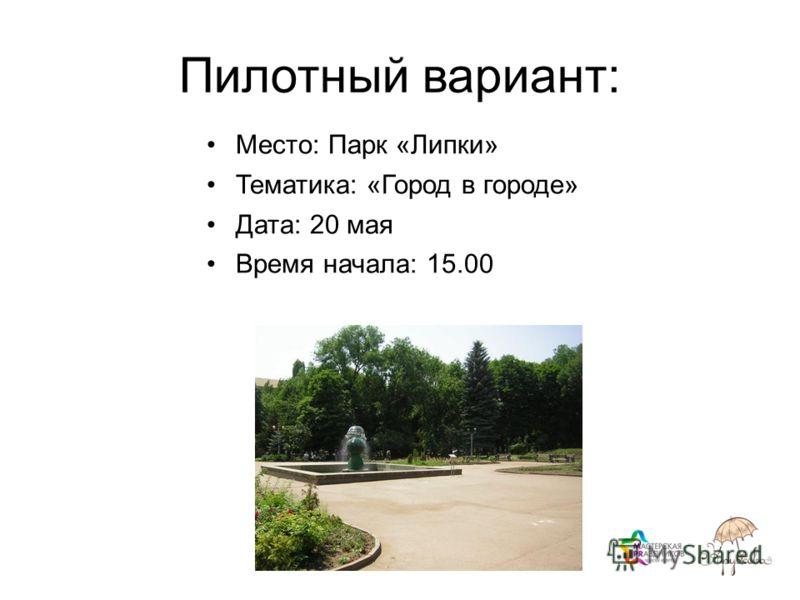 Пилотный вариант: Место: Парк «Липки» Тематика: «Город в городе» Дата: 20 мая Время начала: 15.00