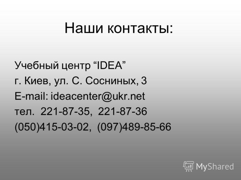 Наши контакты: Учебный центр IDEA г. Киев, ул. С. Сосниных, 3 E-mail: ideacenter@ukr.net тел. 221-87-35, 221-87-36 (050)415-03-02, (097)489-85-66
