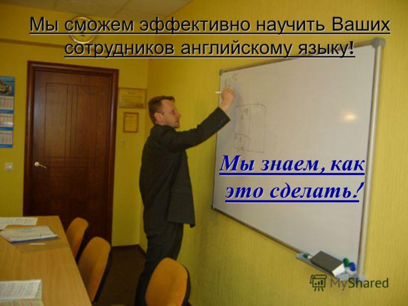 Мы сможем эффективно научить Ваших сотрудников английскому языку ! Мы знаем, как это сделать !