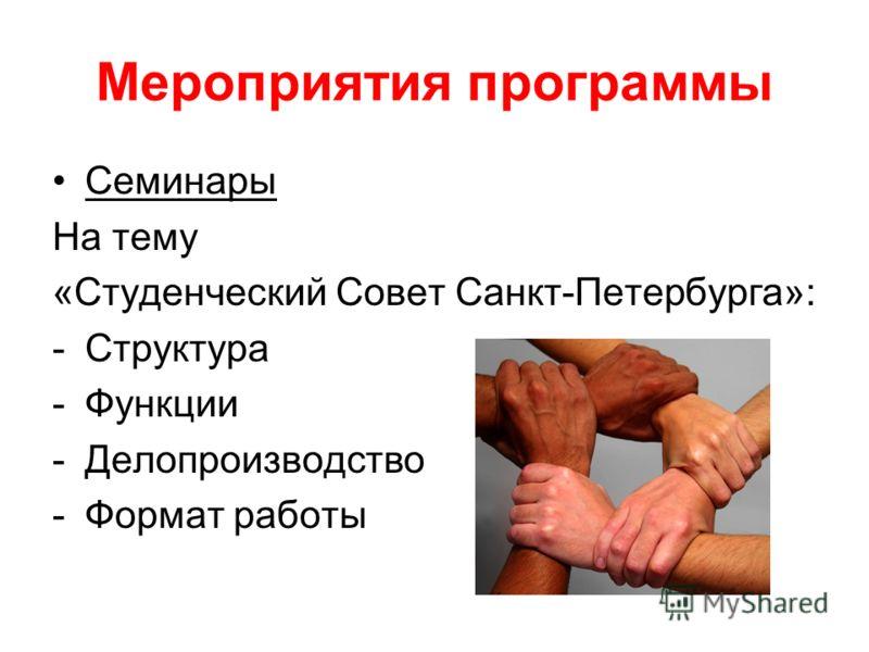 Мероприятия программы Семинары На тему «Студенческий Совет Санкт-Петербурга»: -Структура -Функции -Делопроизводство -Формат работы