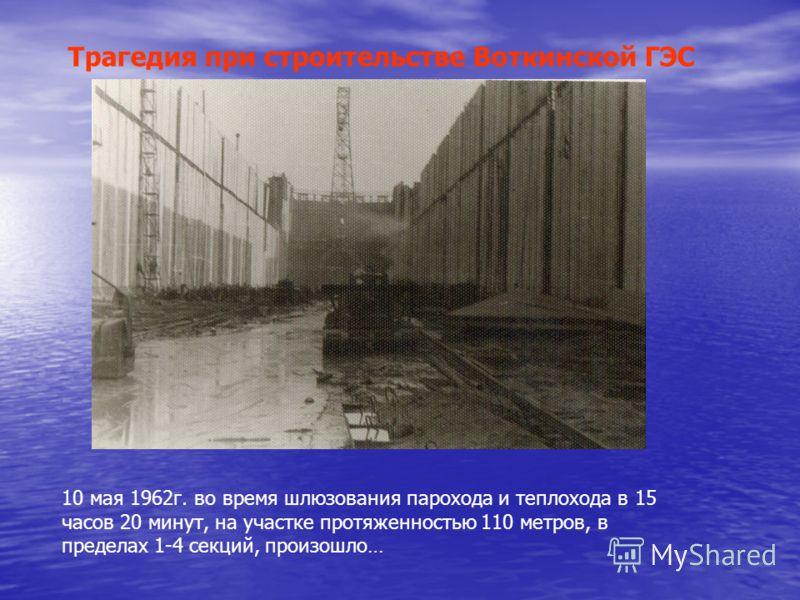 10 мая 1962г. во время шлюзования парохода и теплохода в 15 часов 20 минут, на участке протяженностью 110 метров, в пределах 1-4 секций, произошло… Трагедия при строительстве Воткинской ГЭС