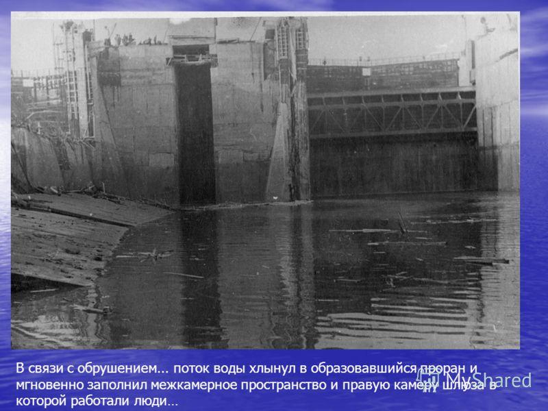 В связи с обрушением... поток воды хлынул в образовавшийся проран и мгновенно заполнил межкамерное пространство и правую камеру шлюза в которой работали люди…