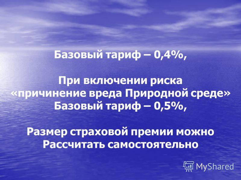 Базовый тариф – 0,4%, При включении риска «причинение вреда Природной среде» Базовый тариф – 0,5%, Размер страховой премии можно Рассчитать самостоятельно