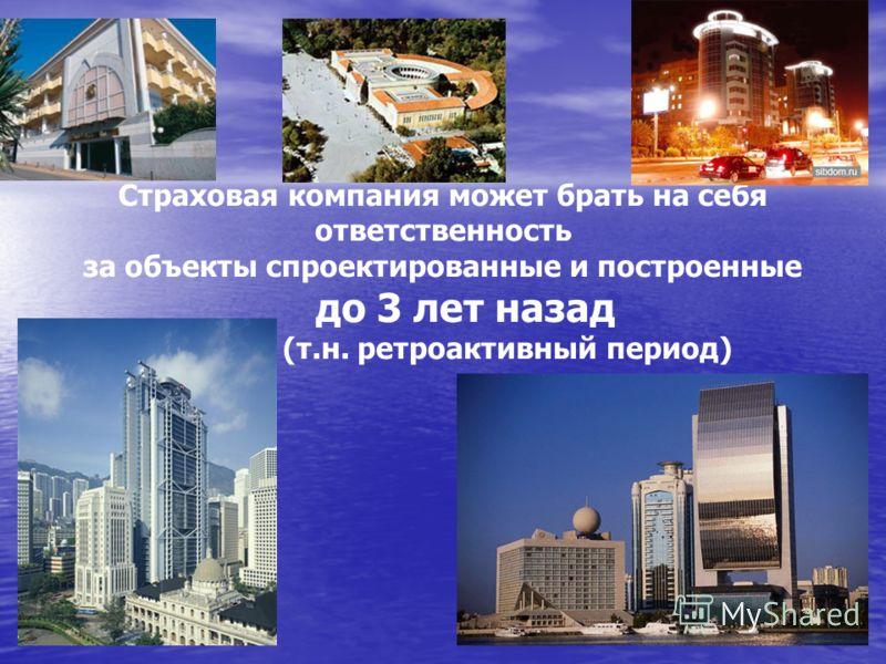 Страховая компания может брать на себя ответственность за объекты спроектированные и построенные до 3 лет назад (т.н. ретроактивный период)