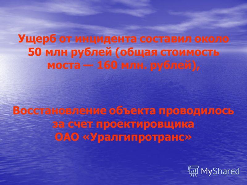 Ущерб от инцидента составил около 50 млн рублей (общая стоимость моста 160 млн. рублей), Восстановление объекта проводилось за счет проектировщика ОАО «Уралгипротранс»
