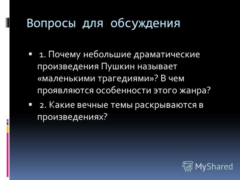 Вопросы для обсуждения 1. Почему небольшие драматические произведения Пушкин называет «маленькими трагедиями»? В чем проявляются особенности этого жанра? 2. Какие вечные темы раскрываются в произведениях?