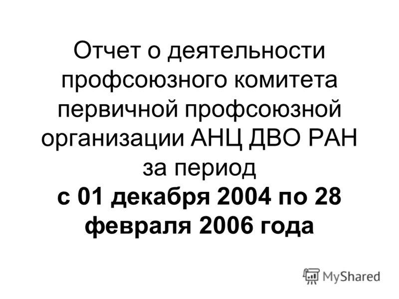 Отчет о деятельности профсоюзного комитета первичной профсоюзной организации АНЦ ДВО РАН за период с 01 декабря 2004 по 28 февраля 2006 года