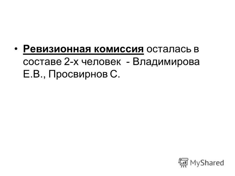 Ревизионная комиссия осталась в составе 2-х человек - Владимирова Е.В., Просвирнов С.