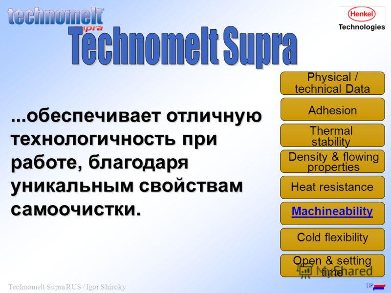 TIP Technomelt Supra RUS / Igor Shiroky...обеспечивает отличную технологичность при работе, благодаря уникальным свойствам самоочистки. Adhesion Thermal stability Density & flowing properties Physical / technical Data Machineability Open & setting ti