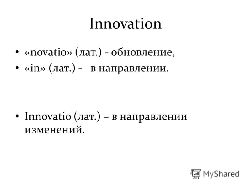 Innovation «novatio» (лат.) - обновление, «in» (лат.) - в направлении. Innovatio (лат.) – в направлении изменений.