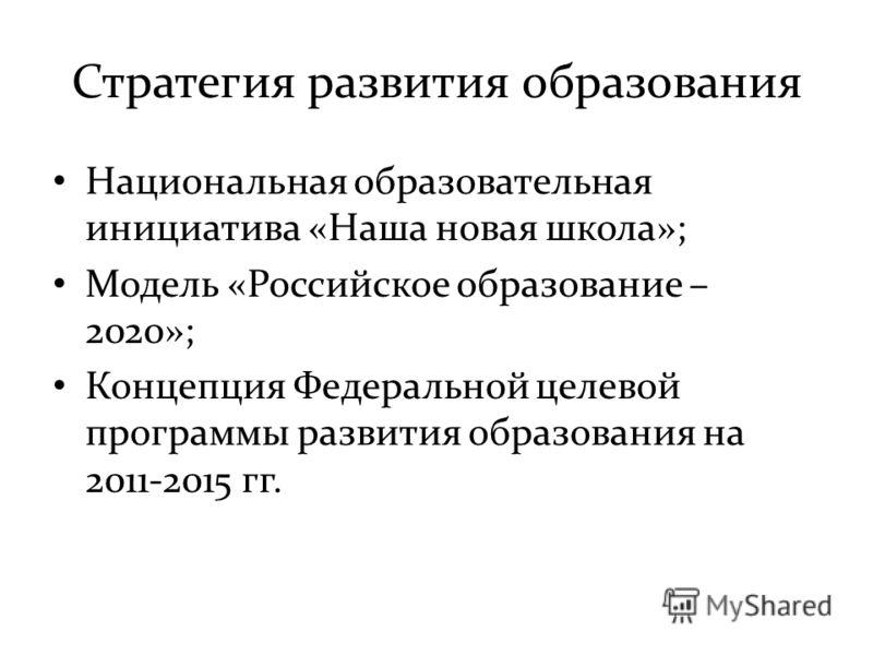 Стратегия развития образования Национальная образовательная инициатива «Наша новая школа»; Модель «Российское образование – 2020»; Концепция Федеральной целевой программы развития образования на 2011-2015 гг.