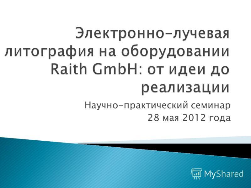 Электронно-лучевая литография на оборудовании Raith GmbH: от идеи до реализации Научно-практический семинар 28 мая 2012 года
