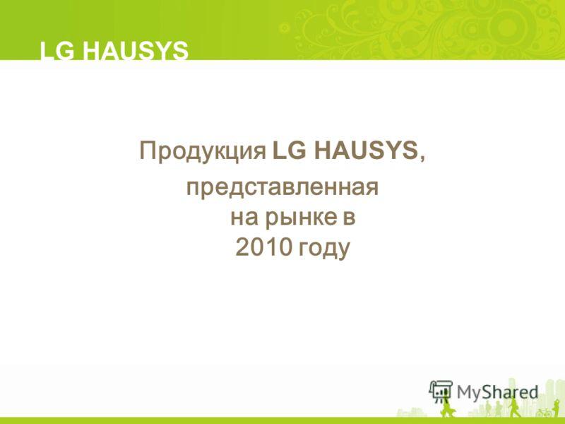 Продукция LG HAUSYS, представленная на рынке в 2010 году LG HAUSYS