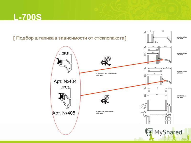 L-700S [ Подбор штапика в зависимости от стеклопакета ] Арт. 405 Арт. 404