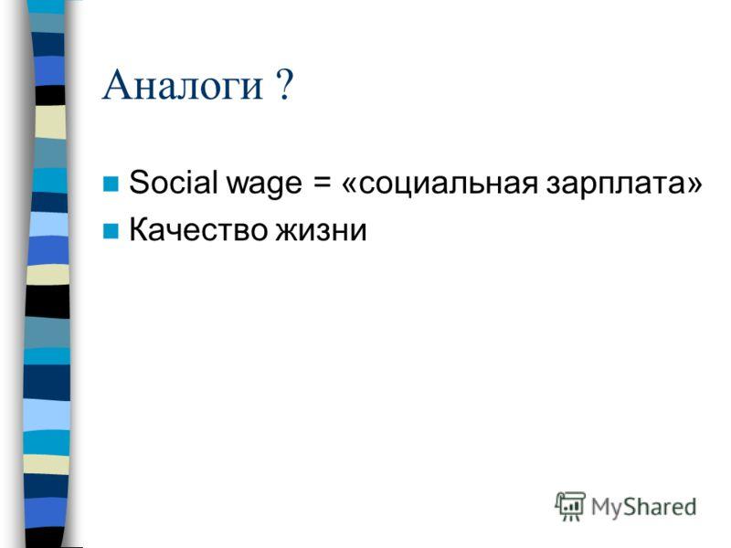 Аналоги ? Social wage = «социальная зарплата» Качество жизни