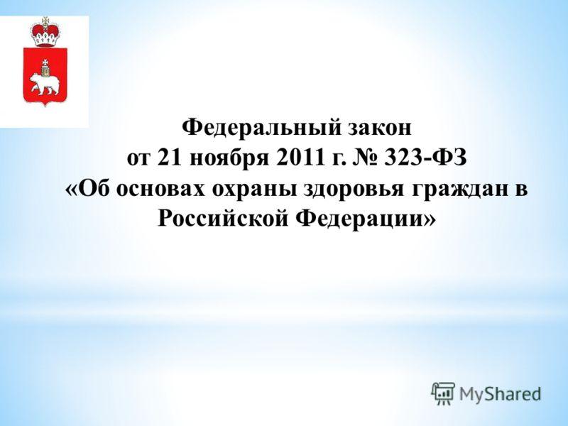 Федеральный закон от 21 ноября 2011 г. 323-ФЗ «Об основах охраны здоровья граждан в Российской Федерации»