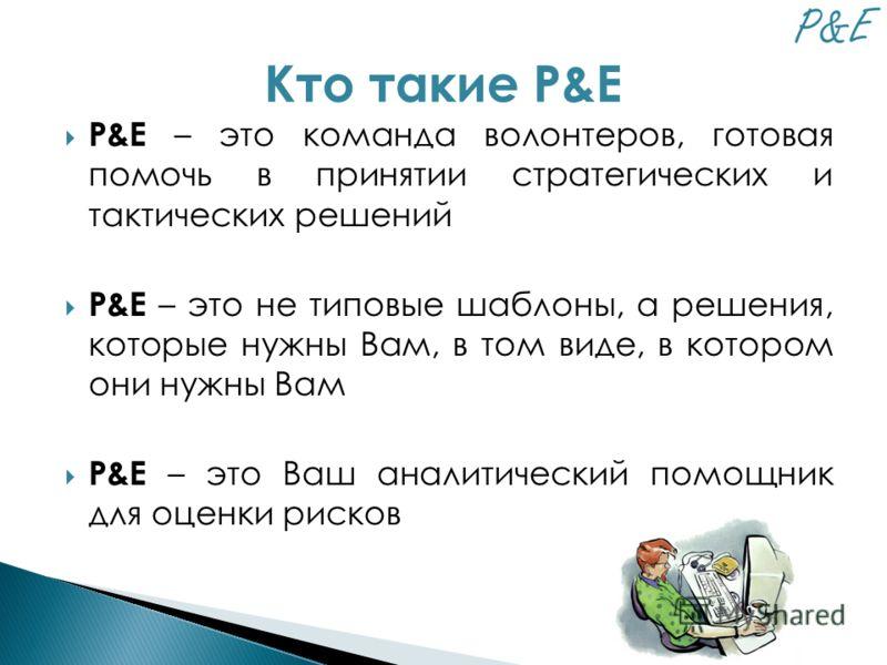 P&E – это команда волонтеров, готовая помочь в принятии стратегических и тактических решений P&E – это не типовые шаблоны, а решения, которые нужны Вам, в том виде, в котором они нужны Вам P&E – это Ваш аналитический помощник для оценки рисков Кто та