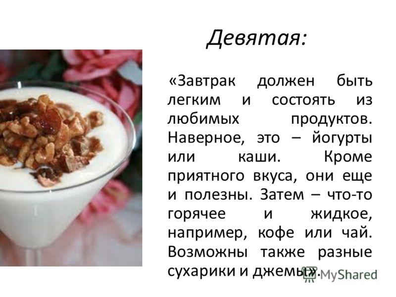 Девятая: «Завтрак должен быть легким и состоять из любимых продуктов. Наверное, это – йогурты или каши. Кроме приятного вкуса, они еще и полезны. Затем – что-то горячее и жидкое, например, кофе или чай. Возможны также разные сухарики и джемы».