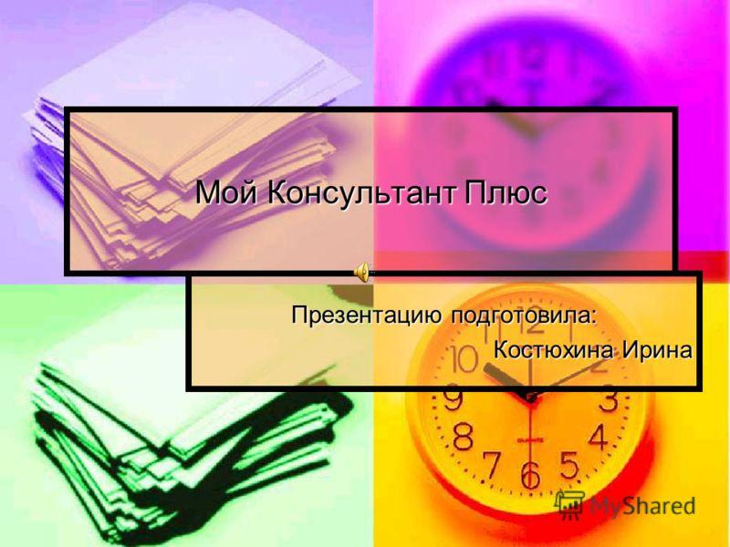 Мой Консультант Плюс Презентацию подготовила: Костюхина Ирина