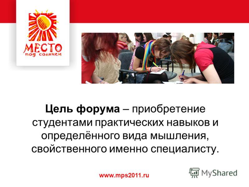 www.mps2011.ru Цель форума – приобретение студентами практических навыков и определённого вида мышления, свойственного именно специалисту.