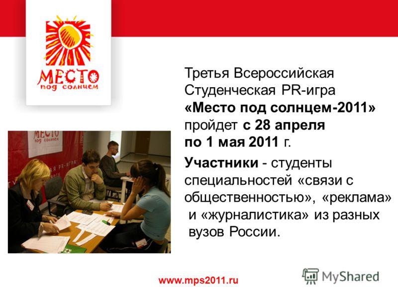 www.mps2011.ru Третья Всероссийская Студенческая PR-игра «Место под солнцем-2011» пройдет с 28 апреля по 1 мая 2011 г. Участники - студенты специальностей «связи с общественностью», «реклама» и «журналистика» из разных вузов России.