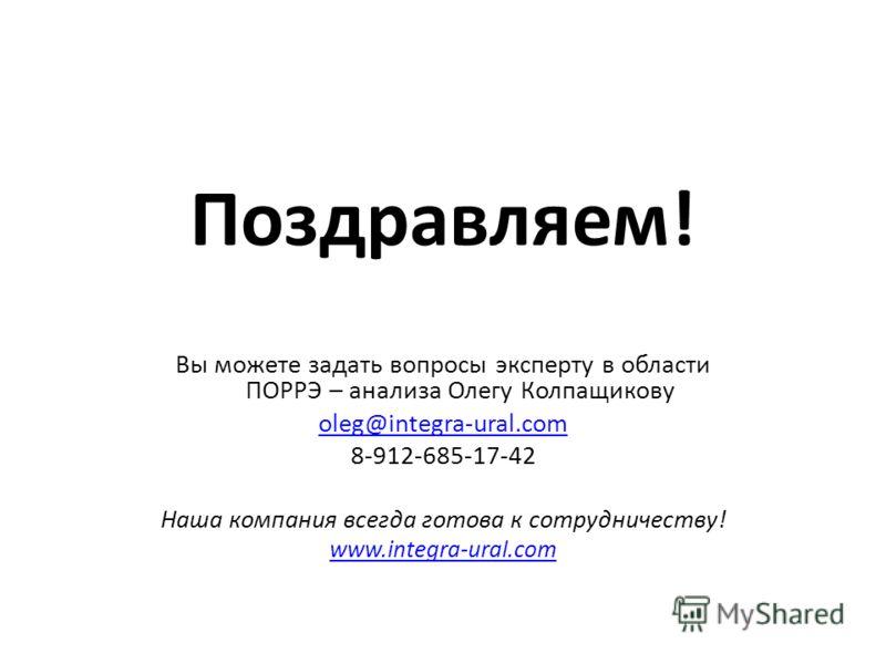Поздравляем! Вы можете задать вопросы эксперту в области ПОРРЭ – анализа Олегу Колпащикову oleg@integra-ural.com 8-912-685-17-42 Наша компания всегда готова к сотрудничеству! www.integra-ural.com
