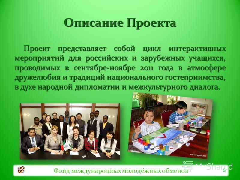 Описание Проекта Проект представляет собой цикл интерактивных мероприятий для российских и зарубежных учащихся, проводимых в сентябре-ноябре 2011 года в атмосфере дружелюбия и традиций национального гостеприимства, в духе народной дипломатии и межкул
