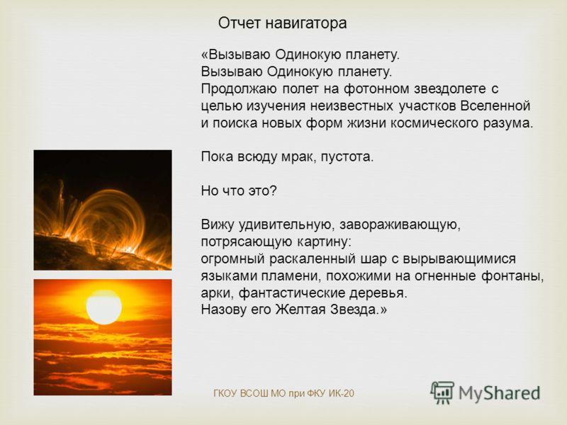 Отчет навигатора «Вызываю Одинокую планету. Вызываю Одинокую планету. Продолжаю полет на фотонном звездолете с целью изучения неизвестных участков Вселенной и поиска новых форм жизни космического разума. Пока всюду мрак, пустота. Но что это? Вижу уди