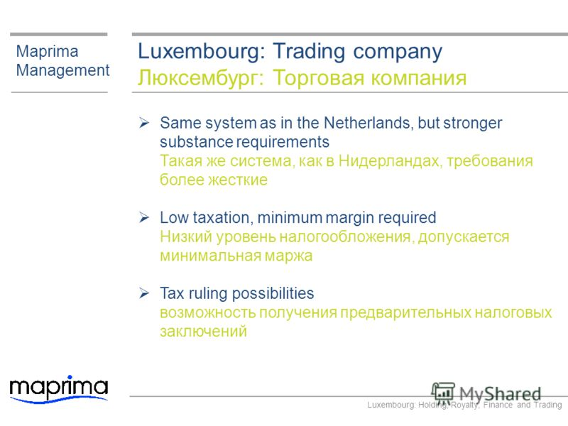 Luxembourg: Trading company Люксембург: Торговая компания Maprima Management Same system as in the Netherlands, but stronger substance requirements Такая же система, как в Нидерландах, требования более жесткие Low taxation, minimum margin required Ни