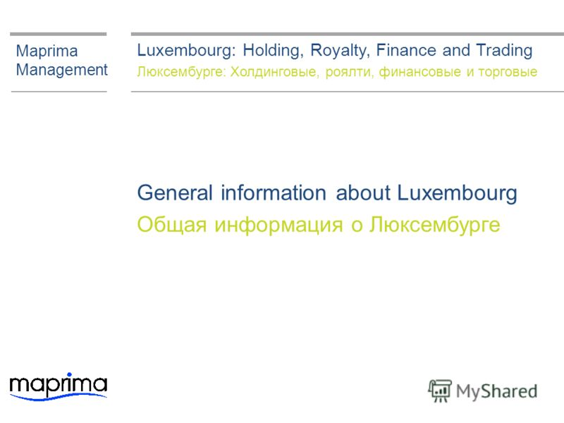 General information about Luxembourg Общая информация о Люксембурге Maprima Management Luxembourg: Holding, Royalty, Finance and Trading Люксембурге: Холдинговые, роялти, финансовые и торговые