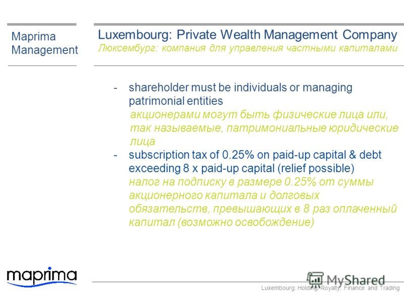 Luxembourg: Private Wealth Management Company Люксембург: компания для управления частными капиталами Maprima Management ­shareholder must be individuals or managing patrimonial entities акционерами могут быть физические лица или, так называемые, пат