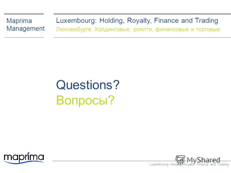 Maprima Management Questions? Вопросы? Luxembourg: Holding, Royalty, Finance and Trading Люксембурге: Холдинговые, роялти, финансовые и торговые