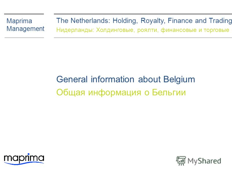 General information about Belgium Общая информация о Бельгии Maprima Management The Netherlands: Holding, Royalty, Finance and Trading Нидерланды: Холдинговые, роялти, финансовые и торговые