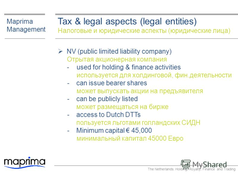 Tax & legal aspects (legal entities) Налоговые и юридические аспекты (юридические лица) Maprima Management NV (public limited liability company) Отрытая акционерная компания ­ used for holding & finance activities используется для холдинговой, фин.де